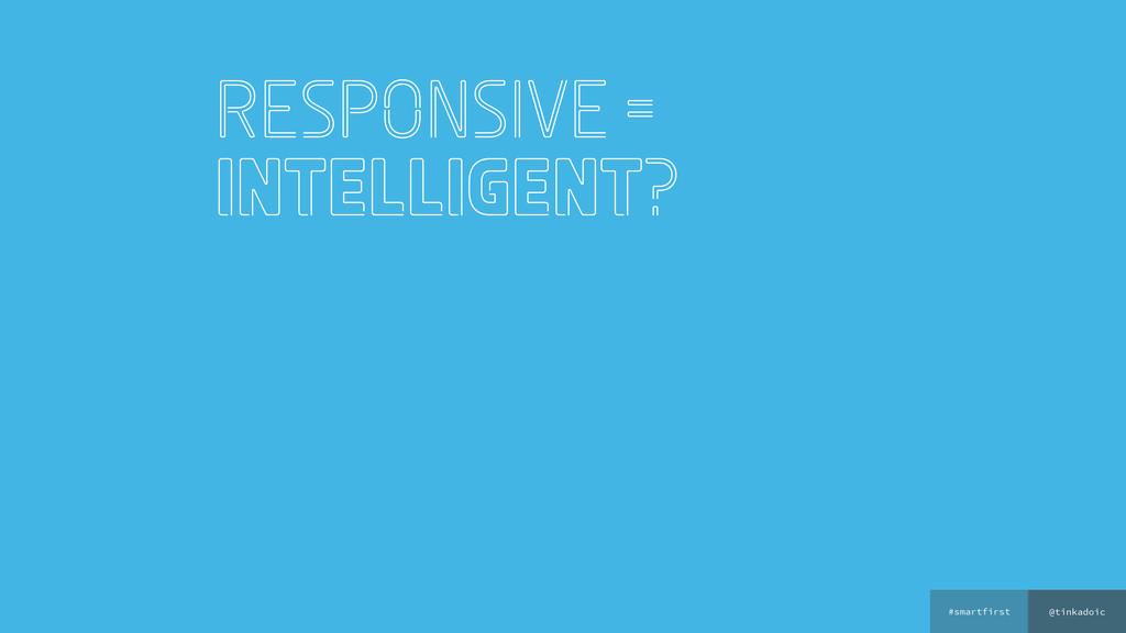 @tinkadoic #smartfirst responsive = Intelligent?