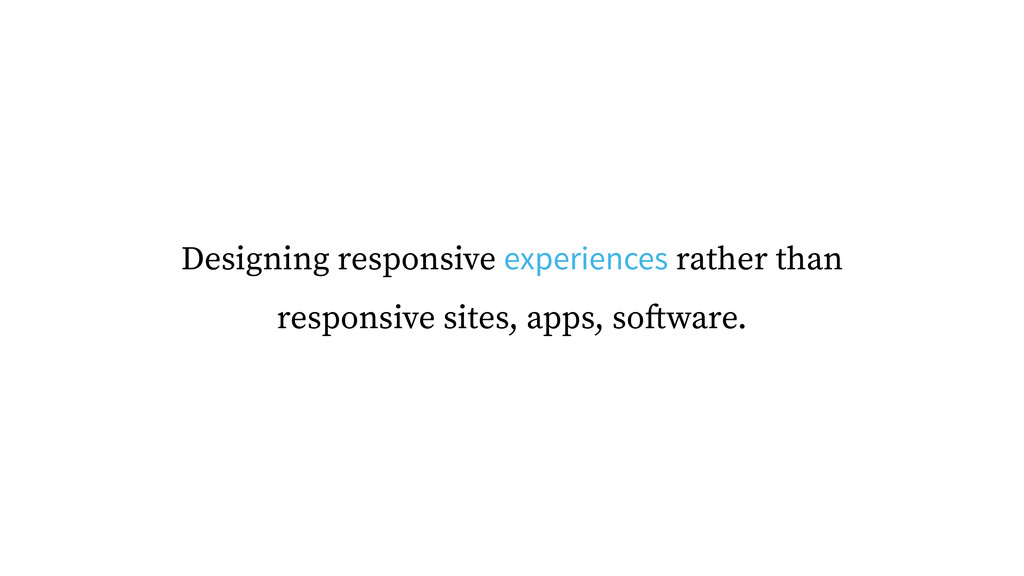 Designing responsive experiences rather than re...