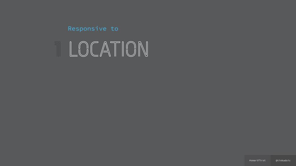 @tinkadoic #smartfirst 1 Responsive to location