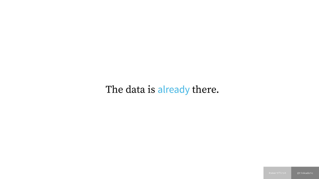 @tinkadoic #smartfirst The data is already ther...