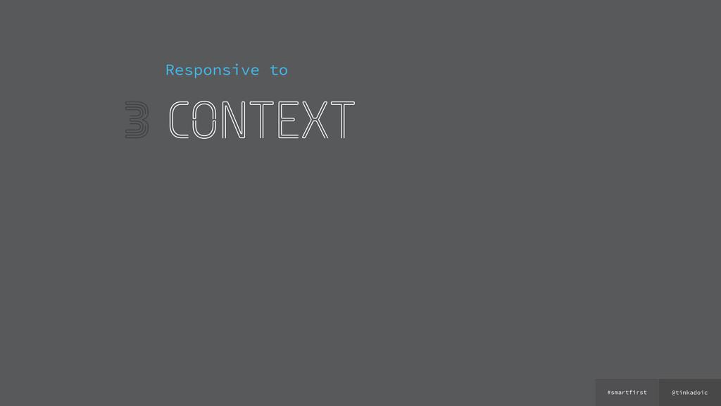 @tinkadoic #smartfirst 3 Responsive to context