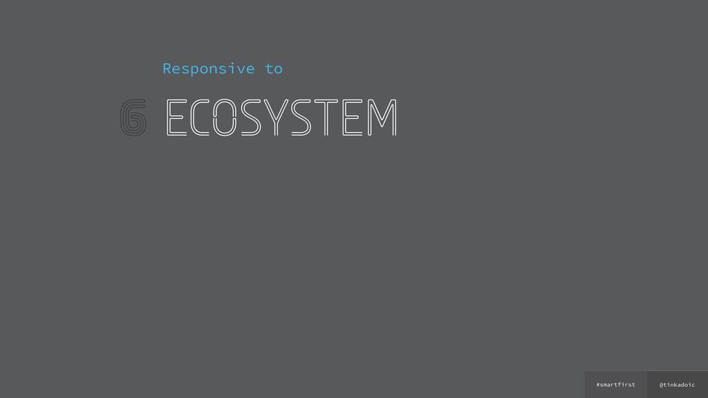 @tinkadoic #smartfirst 6 Responsive to ecosystem