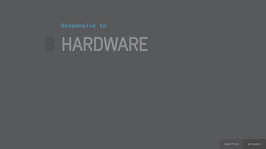 @tinkadoic #smartfirst 8 Responsive to hardware