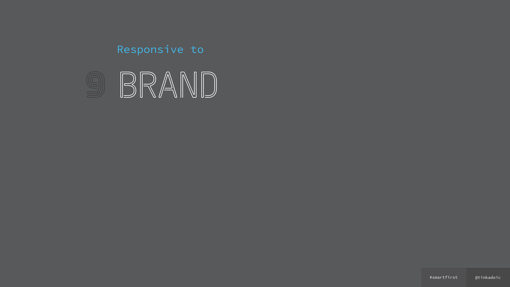 @tinkadoic #smartfirst 9 Responsive to brand