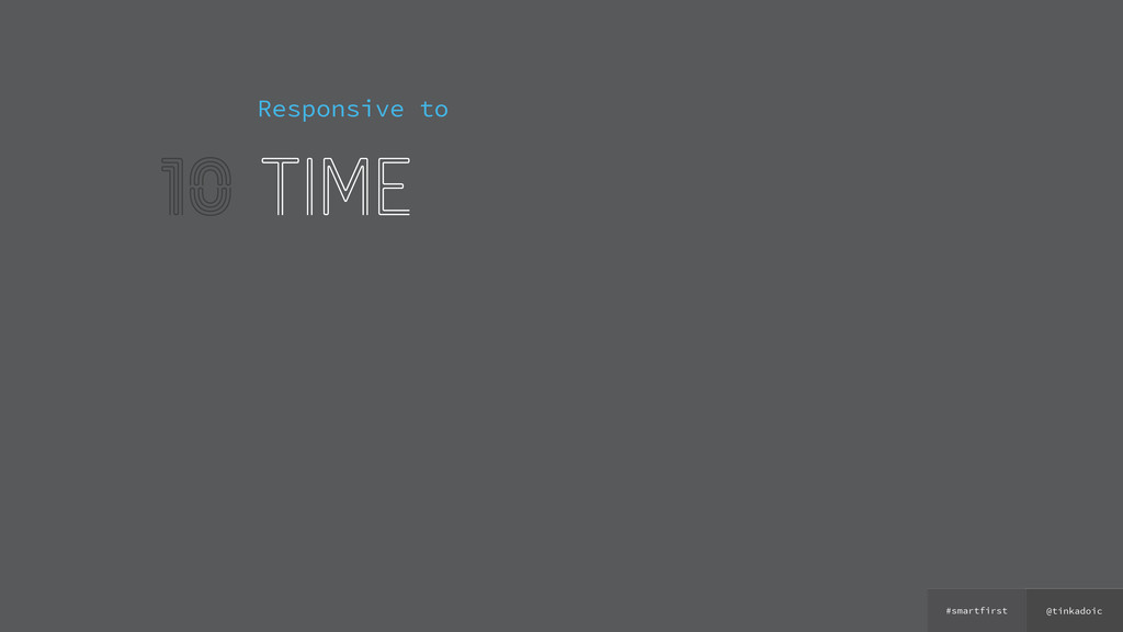 @tinkadoic #smartfirst 10 Responsive to time