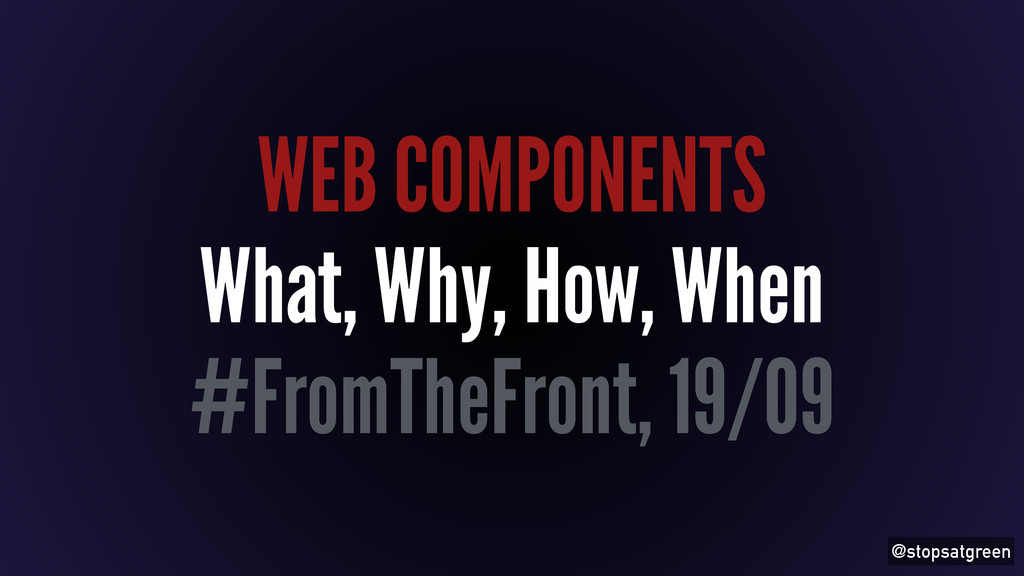 @stopsatgreen WEB COMPONENTS What, Why, How, Wh...