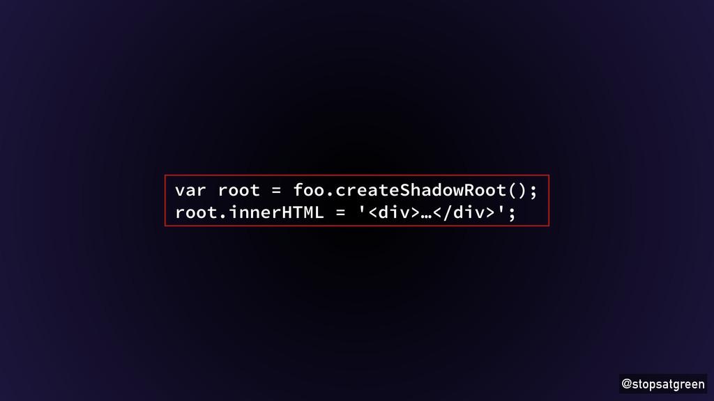 @stopsatgreen var root = foo.createShadowRoot()...