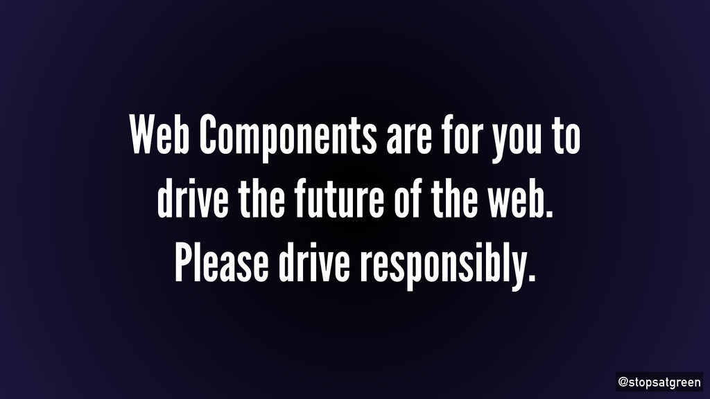 @stopsatgreen Web Components are for you to dri...
