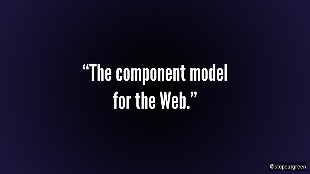 """@stopsatgreen """"The component model for the Web."""""""