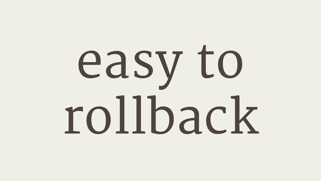 easy to   rollback