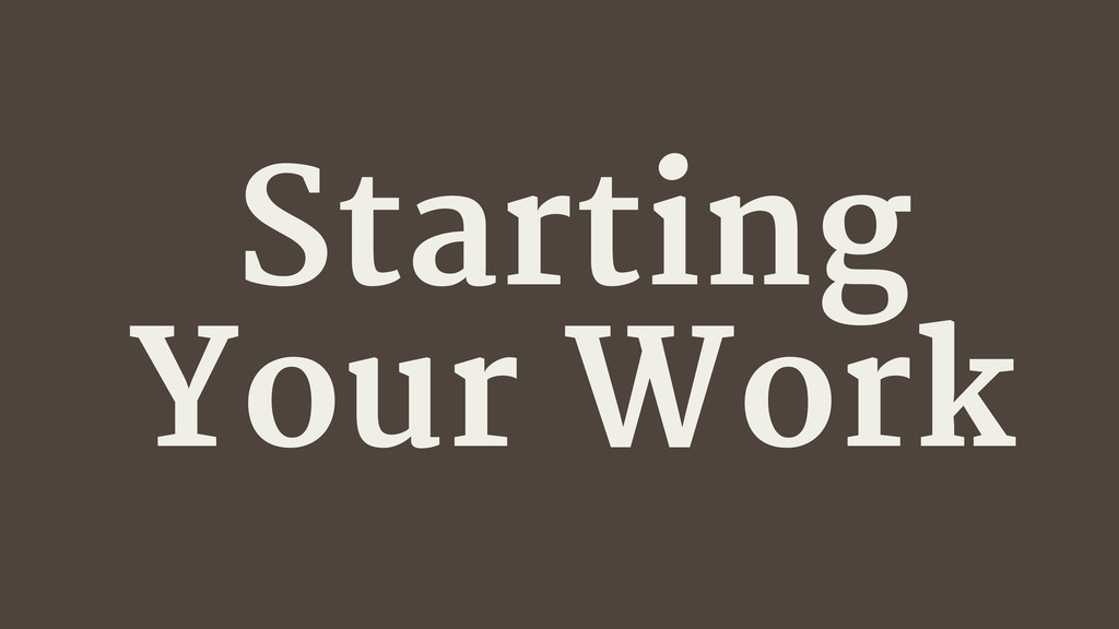 Starting Your Work