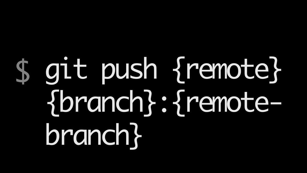 $ git push {remote} {branch}:{remote- branch}