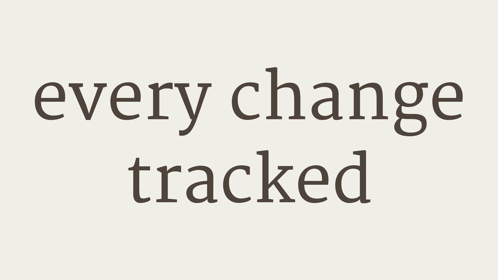 every change tracked