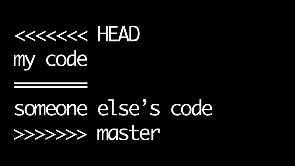 <<<<<<< HEAD my code ======= someone else's cod...