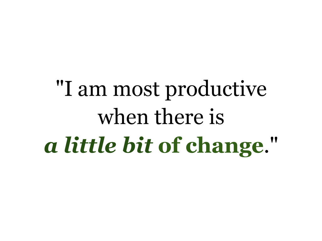 """I am most productive when there is a little bi..."