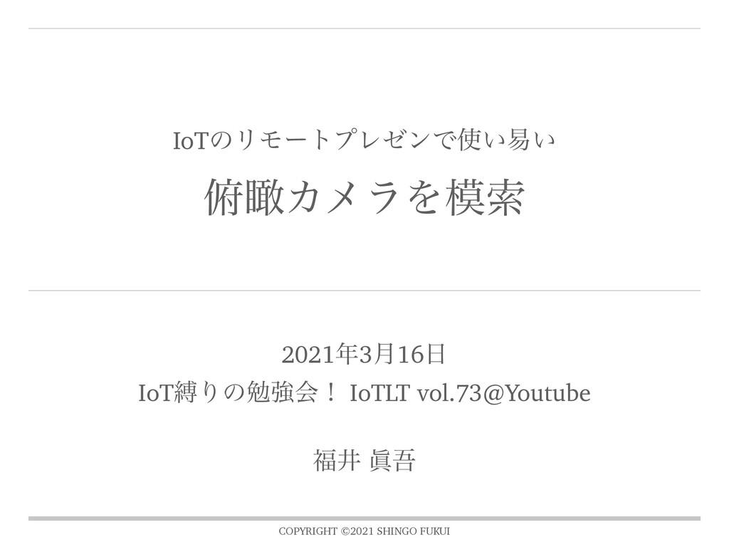 COPYRIGHT ©2021 SHINGO FUKUI IoTͷϦϞʔτϓϨθϯͰ͍қ͍ ...