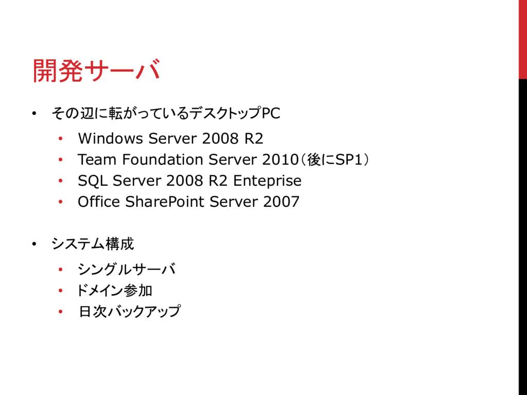 開発サーバ • その辺に転がっているデスクトップPC • Windows Server 200...