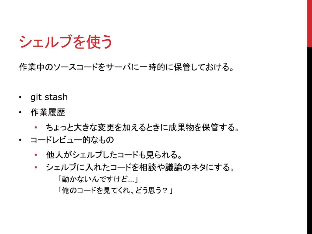 シェルブを使う 作業中のソースコードをサーバに一時的に保管しておける。 • git stash...