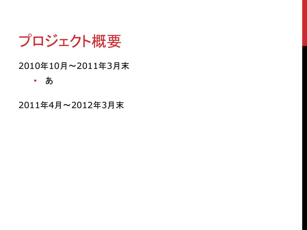 プロジェクト概要 2010年10月〜2011年3月末 • あ 2011年4月〜2012年3月末
