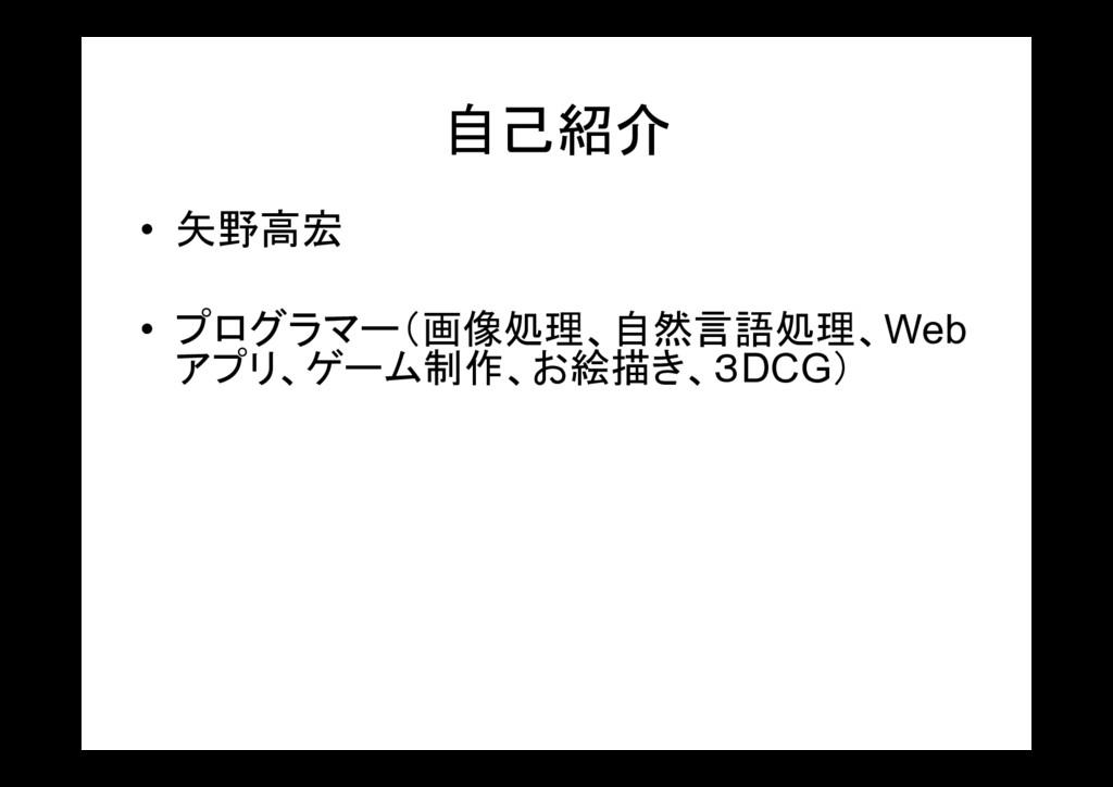 自己紹介 • 矢野高宏 • プログラマー(画像処理、自然言語処理、Web アプリ、ゲーム制作、...