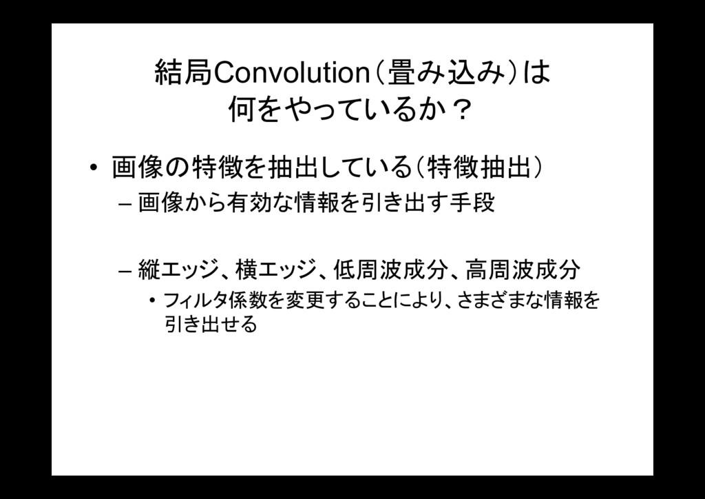結局Convolution(畳み込み)は 何をやっているか? • 画像の特徴を抽出している(特...