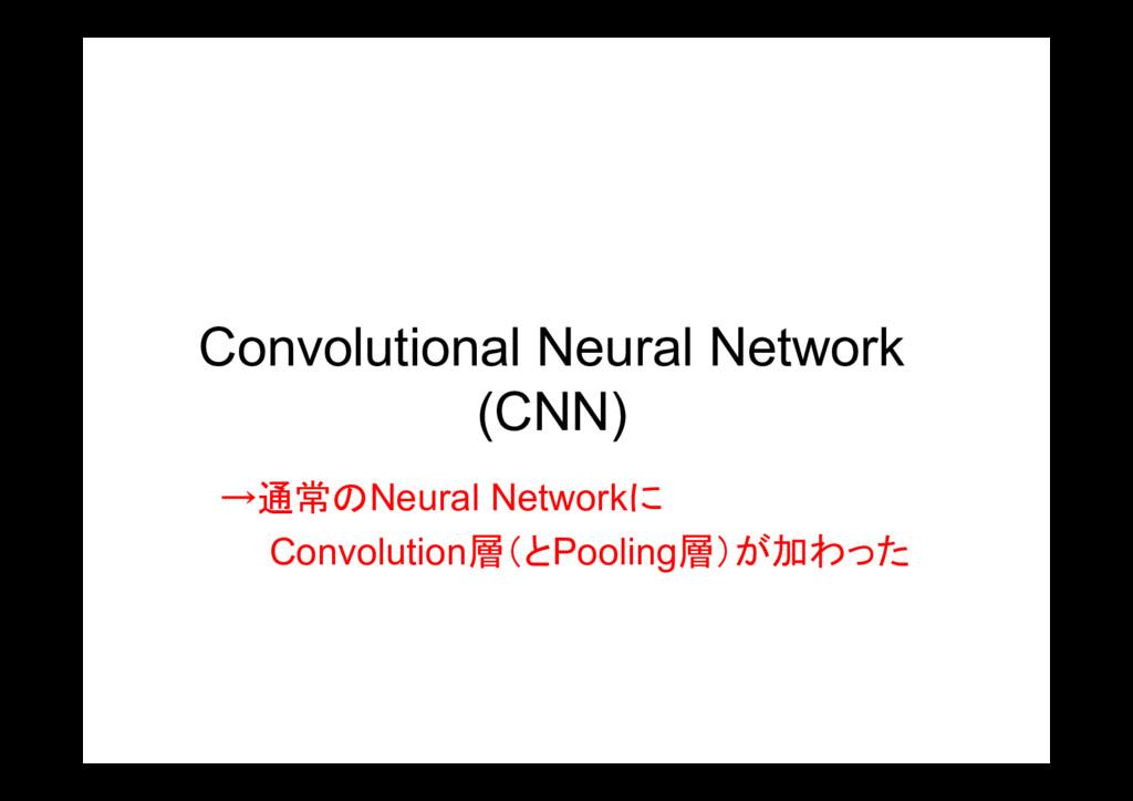 Convolutional Neural Network (CNN) →通常のNeural N...