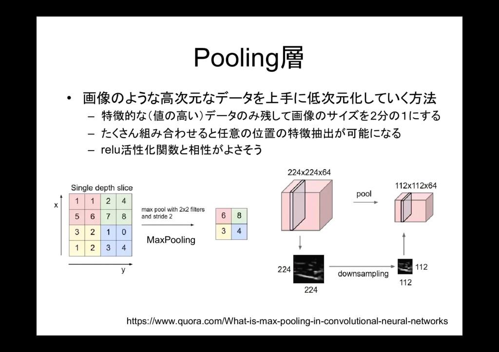 Pooling層 • 画像のような高次元なデータを上手に低次元化していく方法 – 特徴的な(値...