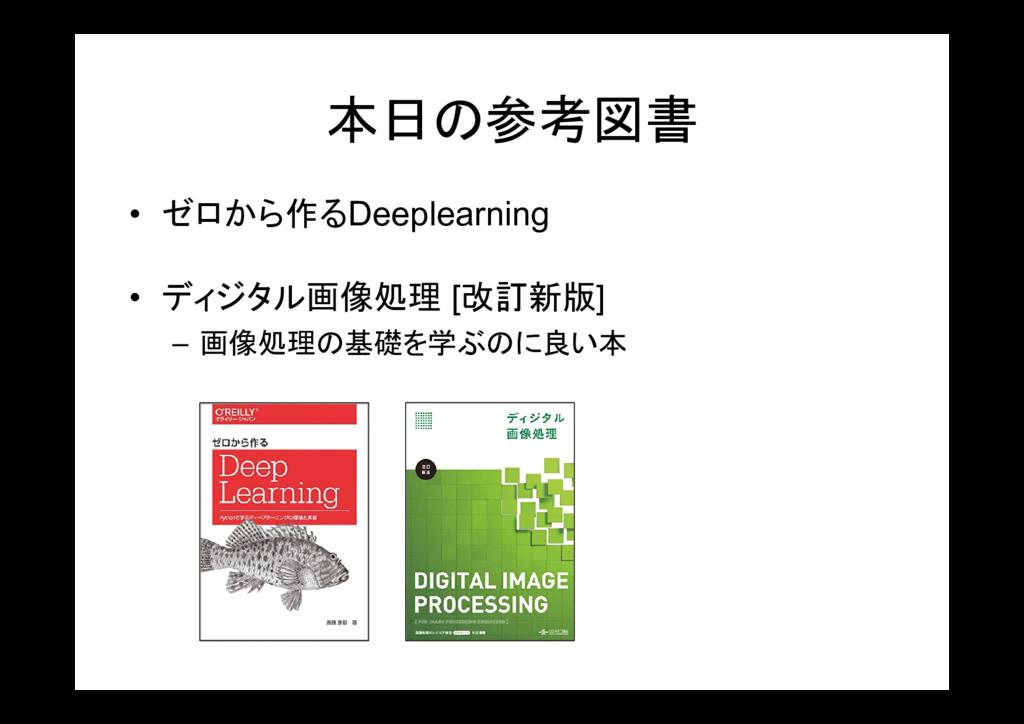 本日の参考図書 • ゼロから作るDeeplearning • ディジタル画像処理 [改訂新版]...