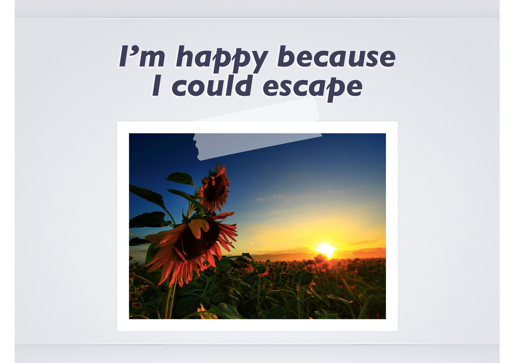 I'm happy because I could escape