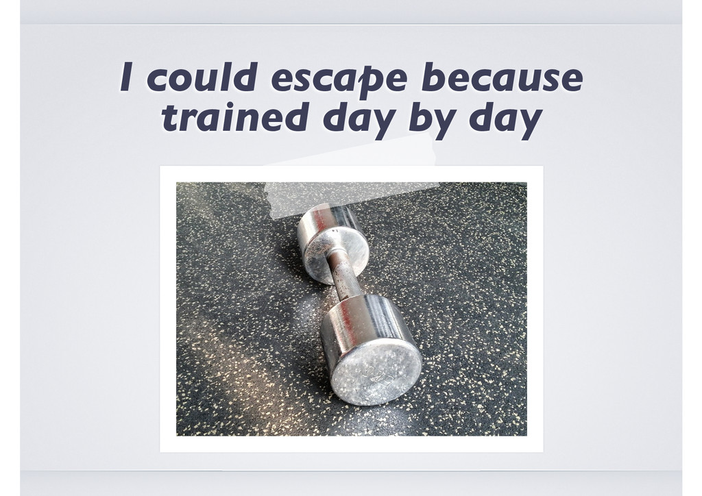 I could escape because trained day by day