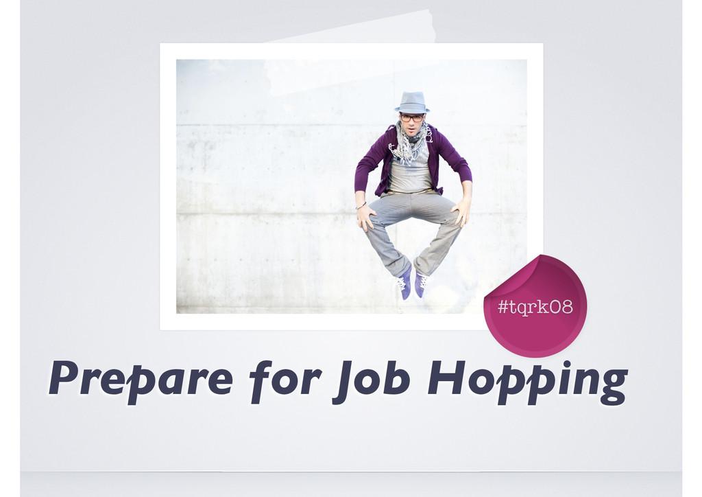 #tqrk08 The Art of Job Hopping Prepare for