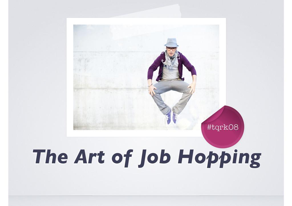 #tqrk08 The Art of Job Hopping