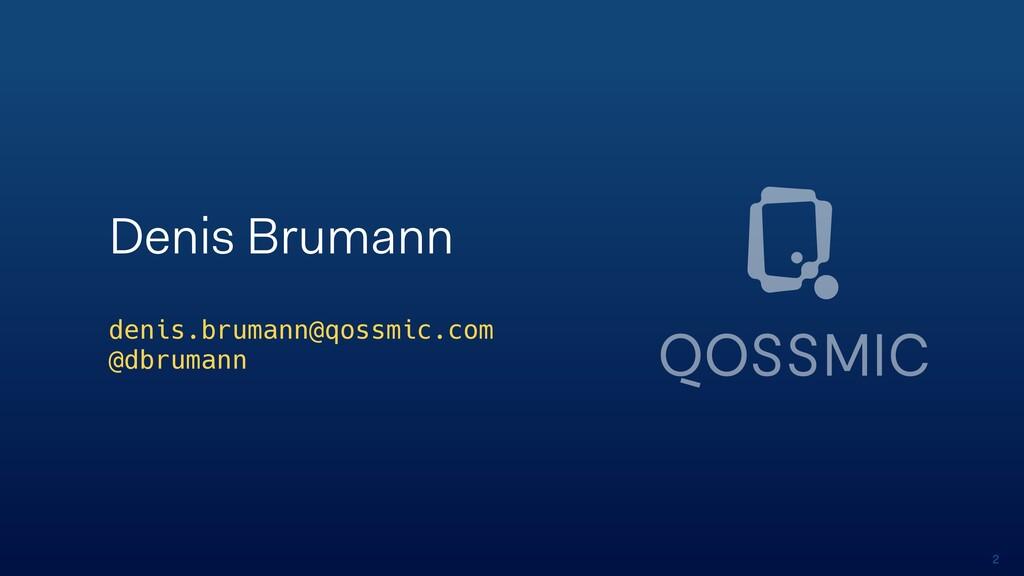 2 Denis Brumann denis.brumann@qossmic.com @dbru...