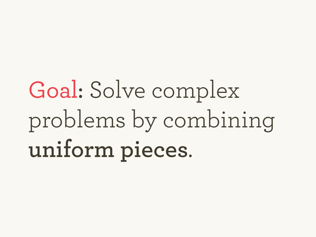 Goal: Solve complex problems by combining unifo...