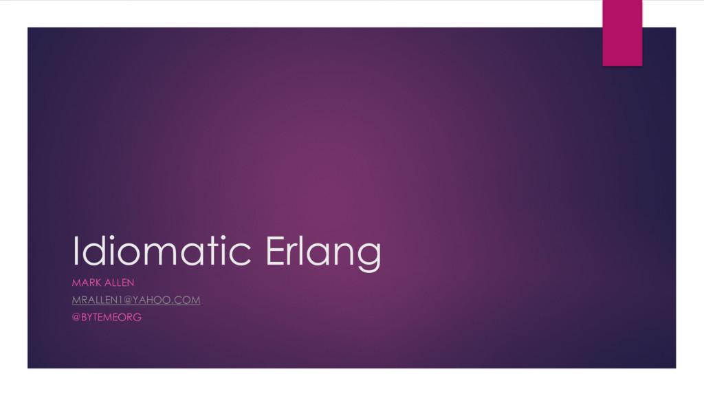 Idiomatic Erlang MARK ALLEN MRALLEN1@YAHOO.COM ...