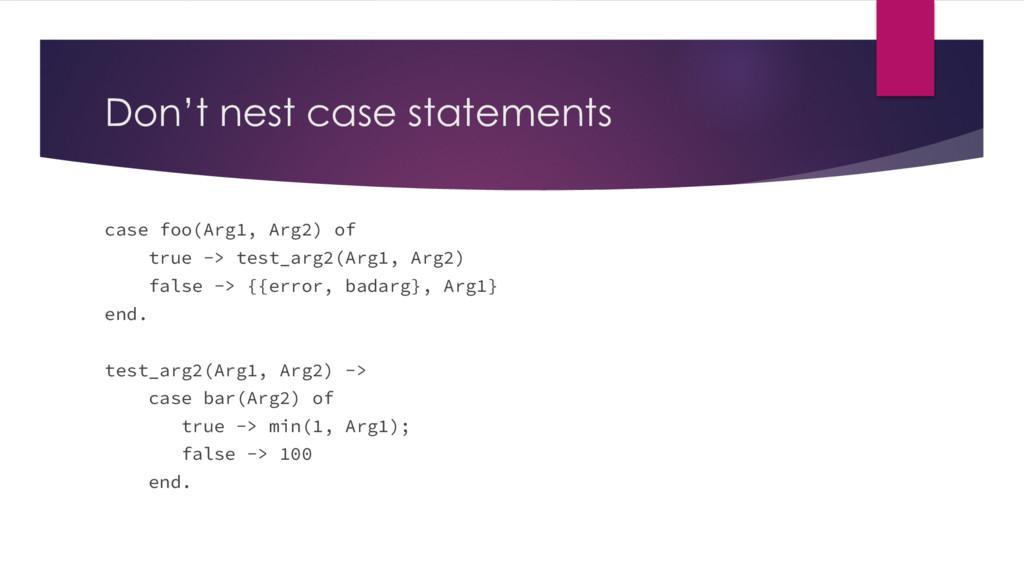 Don't nest case statements case foo(Arg1, Arg2)...