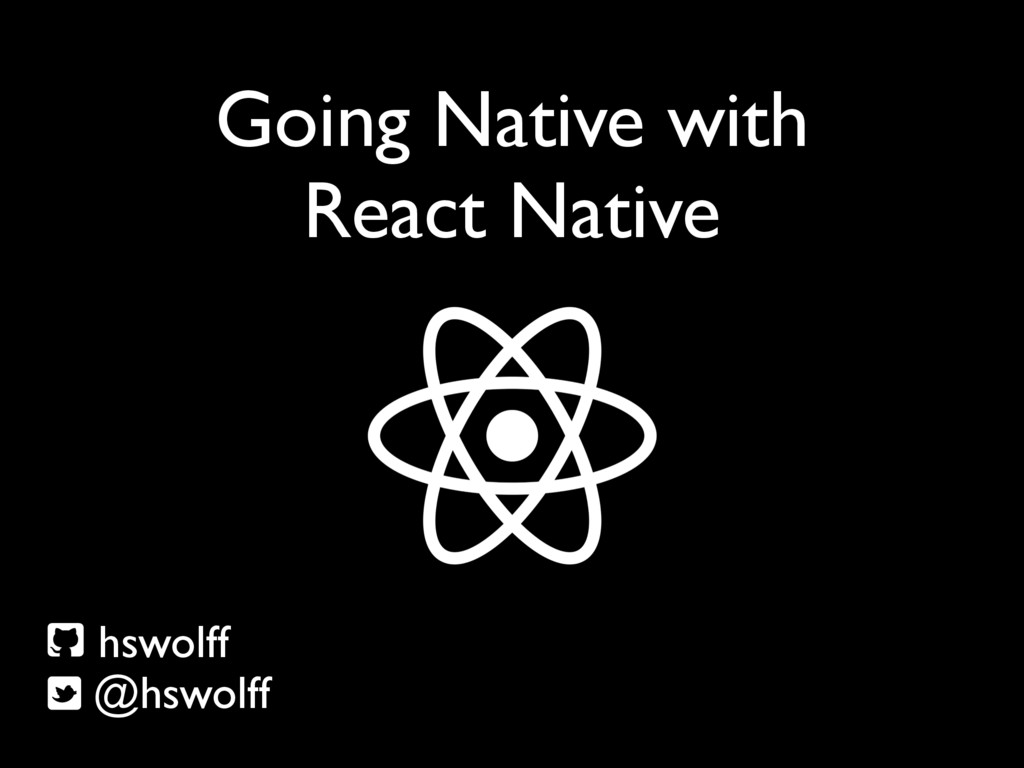 Going Native with React Native hswolff @hswolff