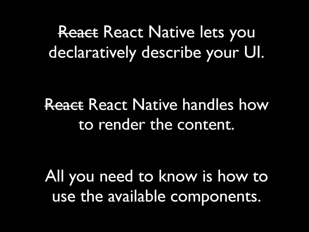 React React Native lets you declaratively descr...