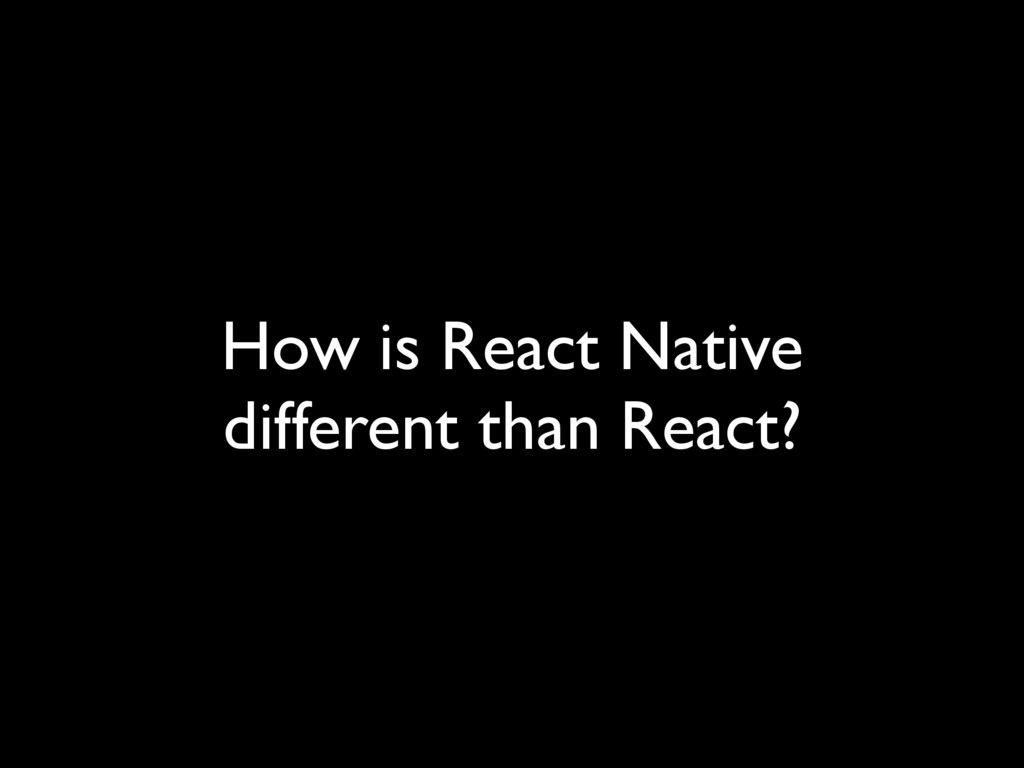 How is React Native different than React?