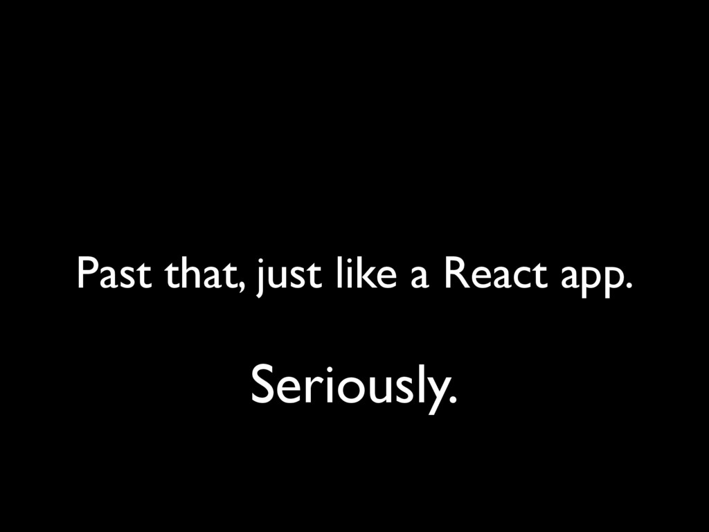 Past that, just like a React app. Seriously.