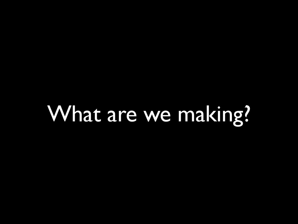 What are we making?