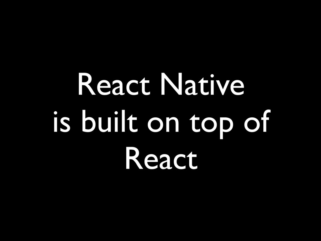 React Native is built on top of React
