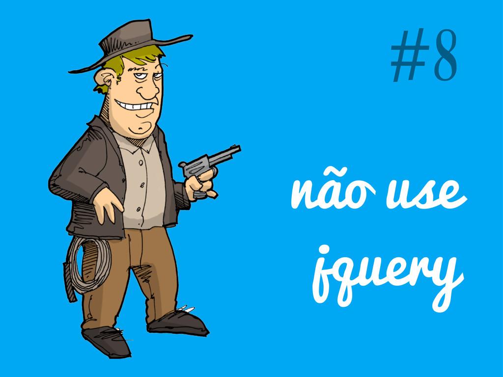 não use jquery #8