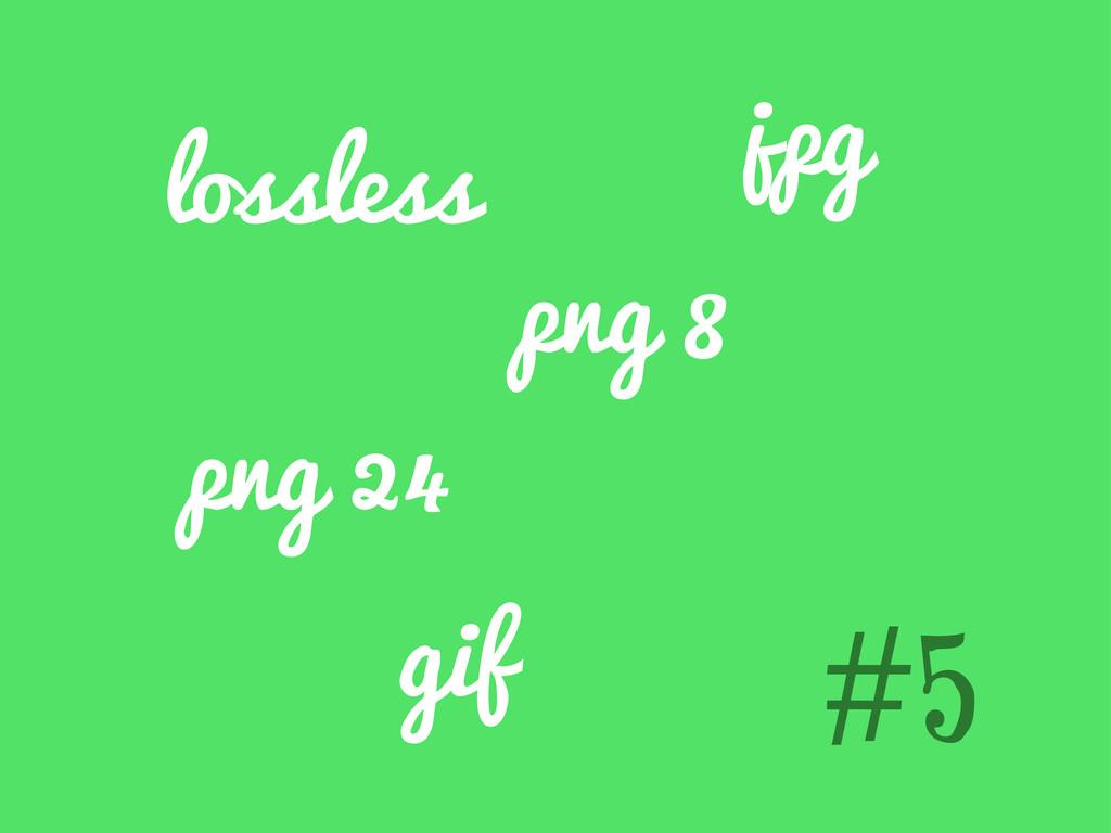#5 lossless png 8 png 24 jpg gif