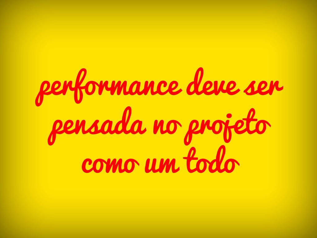 performance deve ser pensada no projeto como um...