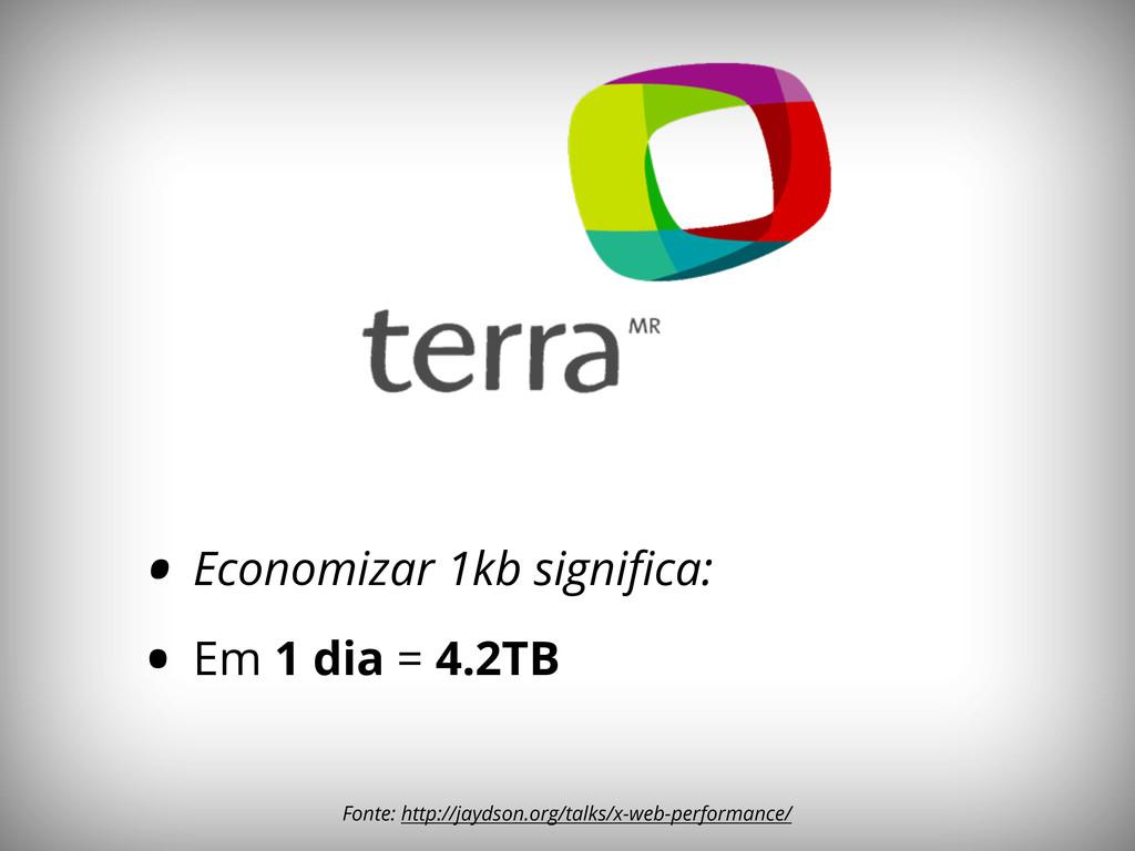 • Economizar 1kb significa: • Em 1 dia = 4.2TB F...