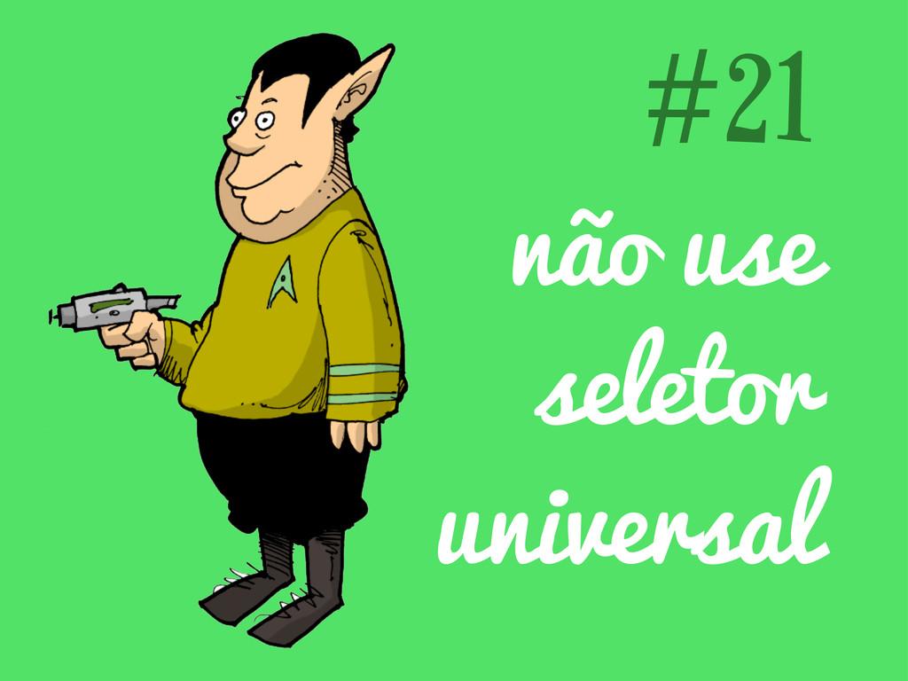não use seletor universal #21