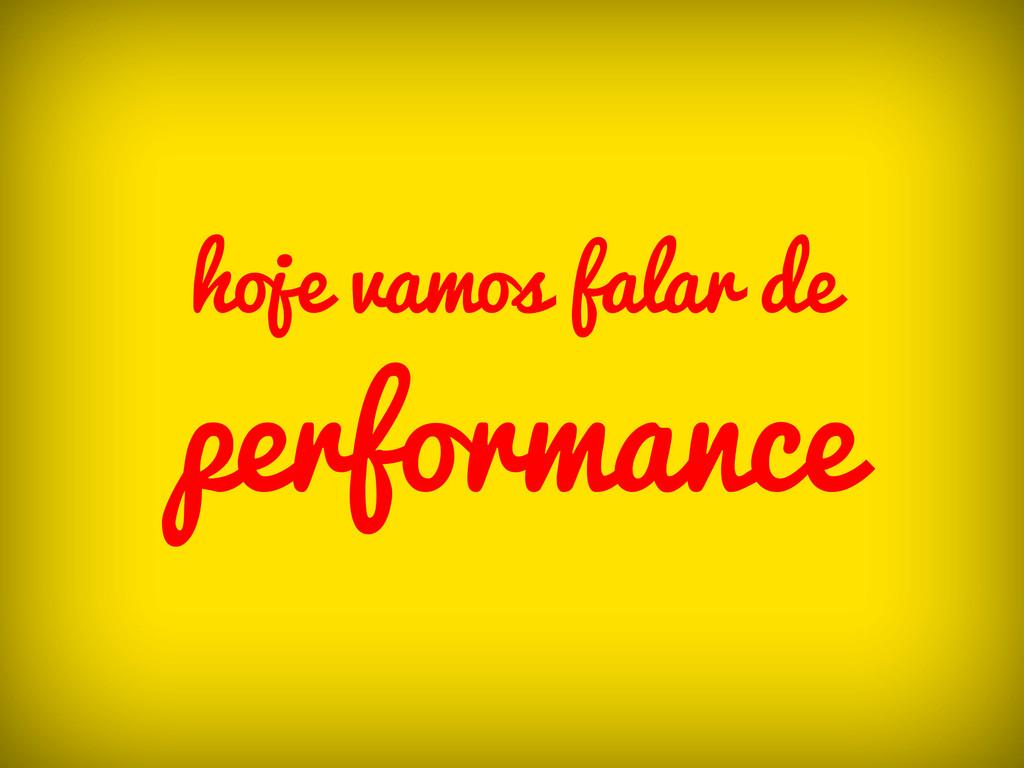 hoje vamos falar de performance