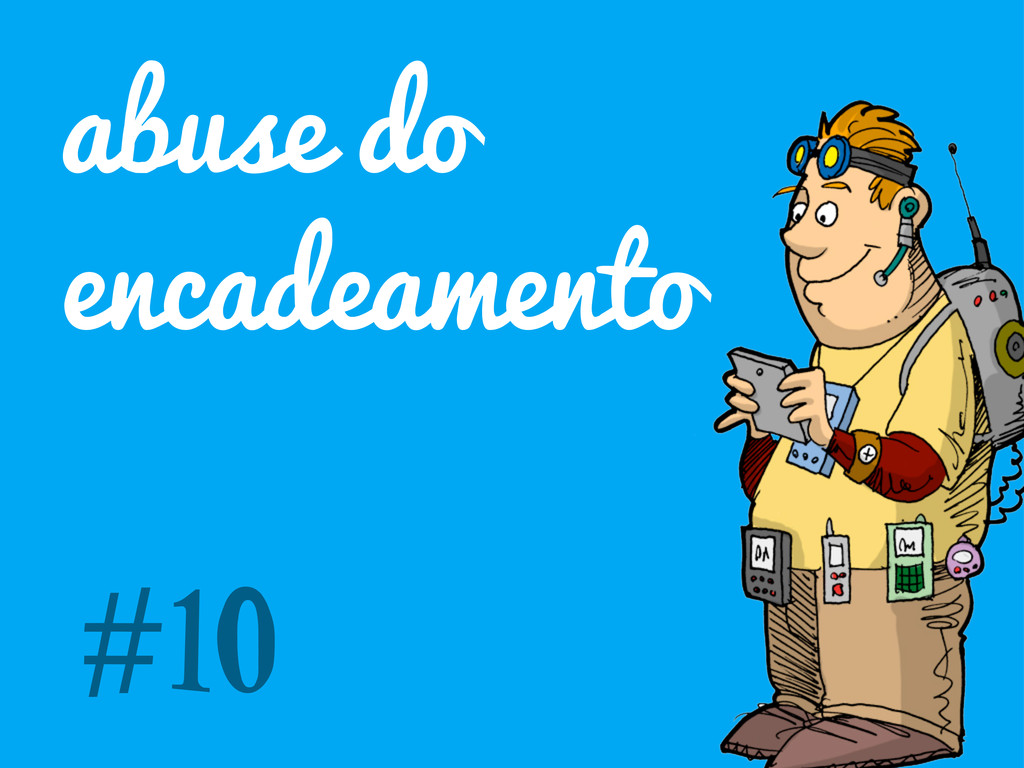 abuse do encadeamento #10