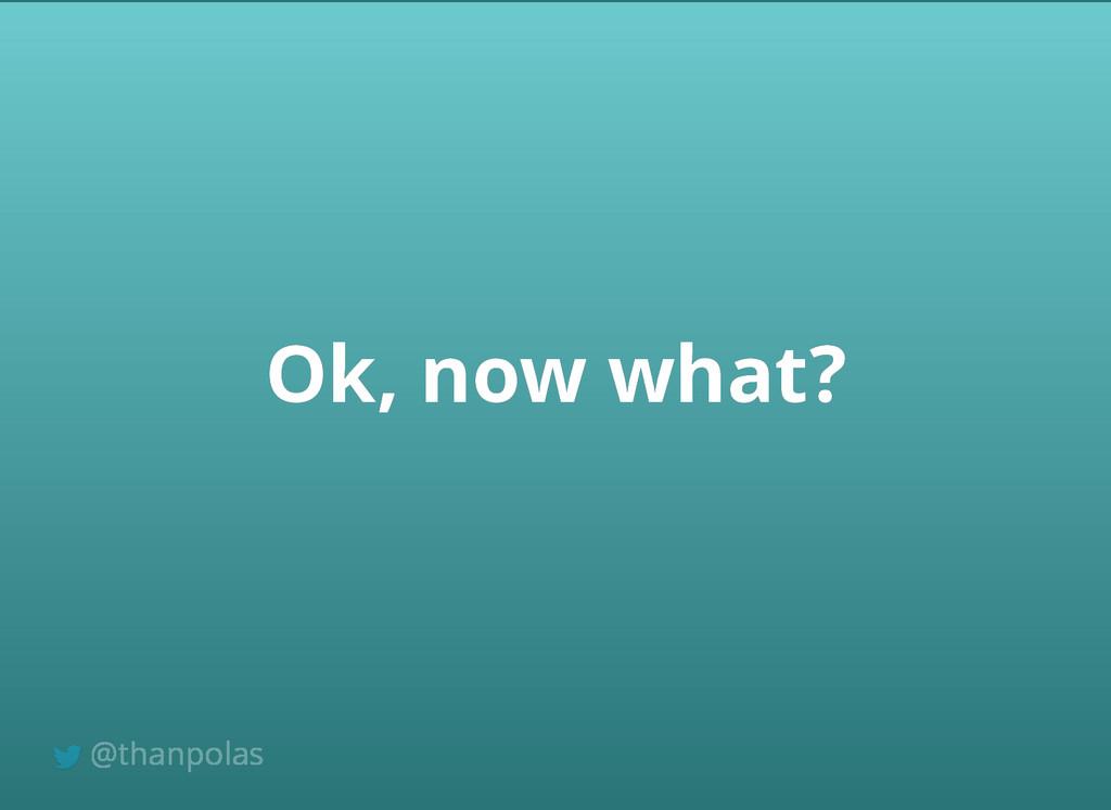 Ok, now what? Ok, now what? @thanpolas